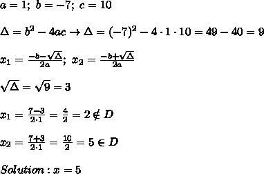 a=1;\ b=-7;\ c=10\\\\\Delta=b^2-4ac\to\Delta=(-7)^2-4\cdot1\cdot10=49-40=9\\\\x_1=\frac{-b-\sqrt\Delta}{2a};\ x_2=\frac{-b+\sqrt\Delta}{2a}\\\\\sqrt\Delta=\sqrt9=3\\\\x_1=\frac{7-3}{2\cdot1}=\frac{4}{2}=2\notin D\\\\x_2=\frac{7+3}{2\cdot1}=\frac{10}{2}=5\in D\\\\Solution:x=5