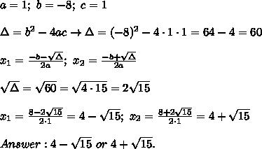 a=1;\ b=-8;\ c=1\\\\\Delta=b^2-4ac\to\Delta=(-8)^2-4\cdot1\cdot1=64-4=60\\\\x_1=\frac{-b-\sqrt\Delta}{2a};\ x_2=\frac{-b+\sqrt\Delta}{2a}\\\\\sqrt\Delta=\sqrt{60}=\sqrt{4\cdot15}=2\sqrt{15}\\\\x_1=\frac{8-2\sqrt{15}}{2\cdot1}=4-\sqrt{15};\ x_2=\frac{8+2\sqrt{15}}{2\cdot1}=4+\sqrt{15}\\\\Answer:4-\sqrt{15}\ or\ 4+\sqrt{15}.