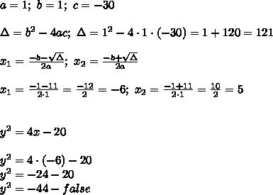 a=1;\ b=1;\ c=-30\\\\\Delta=b^2-4ac;\ \Delta=1^2-4\cdot1\cdot(-30)=1+120=121\\\\x_1=\frac{-b-\sqrt\Delta}{2a};\ x_2=\frac{-b+\sqrt\Delta}{2a}\\\\x_1=\frac{-1-11}{2\cdot1}=\frac{-12}{2}=-6;\ x_2=\frac{-1+11}{2\cdot1}=\frac{10}{2}=5\\\\\\y^2=4x-20\\\\y^2=4\cdot(-6)-20\\y^2=-24-20\\y^2=-44-false
