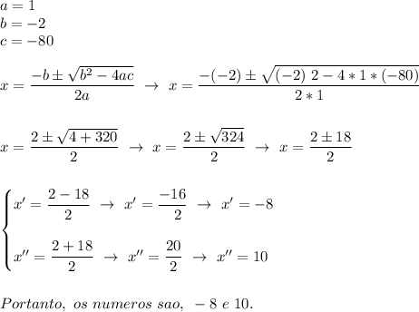 a=1\\b=-2\\c=-80\\\\x= \dfrac{-b\pm \sqrt{b^2-4ac} }{2a}~\to~x= \dfrac{-(-2)\pm \sqrt{(-2)~2-4*1*(-80)} }{2*1}\\\\\\x= \dfrac{2\pm \sqrt{4+320} }{2}~\to~x= \dfrac{2\pm \sqrt{324} }{2}~\to~x= \dfrac{2\pm18}{2} \\\\\\\begin{cases}x'= \dfrac{2-18}{2}~\to~x'= \dfrac{-16}{~~2}~\to~x'=-8\\\\x''= \dfrac{2+18}{2}~\to~x''= \dfrac{20}{2}~\to~x''=10    \end{cases}\\\\\\Portanto,~os~numeros~sao,~-8~e~10.