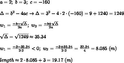 a=2;\ b=3;\ c=-160\\\\\Delta=b^2-4ac\to\Delta=3^2-4\cdot2\cdot(-160)=9+1240=1249\\\\w_1=\frac{-b-\sqrt\Delta}{2a};\ w_2=\frac{-b+\sqrt\Delta}{2a}\\\\\sqrt\Delta=\sqrt{1249}\approx35.34\\\\w_1=\frac{-3-35.34}{2\cdot2} < 0;\ w_2=\frac{-3+35.34}{2\cdot2}=\frac{32.34}{4}=8.085\ (m)\\\\length\approx2\cdot8.085+3=19.17\ (m)