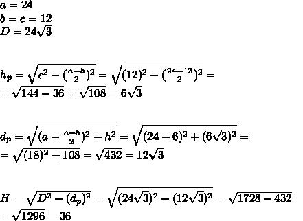a=24\\ b=c=12\\ D=24\sqrt{3}\\ \\ \\ h_{p}=\sqrt{c^2-(\frac{a-b}{2})^2}=\sqrt{(12)^2-(\frac{24-12}{2})^2}=\\ =\sqrt{144-36}=\sqrt{108}=6\sqrt{3}\\ \\ \\ d_{p}=\sqrt{(a-\frac{a-b}{2})^2+h^2}=\sqrt{(24-6)^2+(6\sqrt{3})^2}=\\ =\sqrt{(18)^2+108}=\sqrt{432}=12\sqrt{3}\\ \\ \\ H=\sqrt{D^2-(d_{p})^2}=\sqrt{(24\sqrt{3})^2-(12\sqrt{3})^2}=\sqrt{1728-432}=\\ =\sqrt{1296}=36\\ \\\\ \\