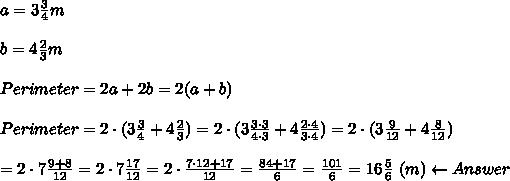 a=3\frac{3}{4}m\\\\b=4\frac{2}{3}m\\\\Perimeter=2a+2b=2(a+b)\\\\Perimeter=2\cdot(3\frac{3}{4}+4\frac{2}{3})=2\cdot(3\frac{3\cdot3}{4\cdot3}+4\frac{2\cdot4}{3\cdot4})=2\cdot(3\frac{9}{12}+4\frac{8}{12})\\\\=2\cdot7\frac{9+8}{12}=2\cdot7\frac{17}{12}=2\cdot\frac{7\cdot12+17}{12}=\frac{84+17}{6}=\frac{101}{6}=16\frac{5}{6}\ (m)\leftarrow Answer