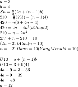 a=3 \\ b=4 \\ Sn= \frac{n}{2}(2a + (n-1)b) \\  210=   \frac{n}{2} (2(3) + (n-1)4) \\ 420 = n ( 6+ 4n - 4) \\ 420= 2n + 4n^2 (diBagi2) \\ 210 = n + 2n^2 \\ 2n^2 + n -210 = 10 \\ (2n + 21) Atau ( n -10) \\ n= -21 Dan n = 10 ( YangMenuhi = 10) \\  \\ U10 = a+ (n-1)b \\ U10 = 3 + 9(4) \\ 4a-9 = 3+36 \\ 4a-9=39 \\ 4a = 48 \\ a= 12