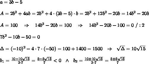 a=3b-5\\ \\A=2b^2+4ab=2b^2+4\cdot(3b-5)\cdot b=2b^2+12b^2-20b=14b^2-20b\\ \\A=100\ \ \ \Rightarrow\ \ \ 14b^2-20b=100\ \ \ \Rightarrow\ \ \ 14b^2-20b-100=0\ /:2\\ \\7b^2-10b-50=0\\ \\ \Delta=(-10)^2-4\cdot7\cdot(-50)=100+1400=1500\ \ \Rightarrow\ \  \sqrt{\Delta} =10 \sqrt{15} \\ \\b_1= \frac{10-10 \sqrt{15} }{2\cdot7} = \frac{5-5 \sqrt{15}}{7}<0 \ \ \wedge\ \ b_2= \frac{10+10 \sqrt{15} }{2\cdot7} = \frac{5+5 \sqrt{15}}{7}\\ \\