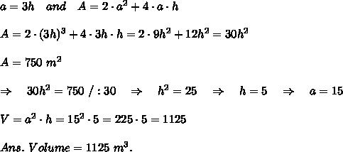 a=3h\ \ \ and\ \ \ A=2\cdot a^2+4\cdot a\cdot h\\\\A=2\cdot(3h)^3+4\cdot 3h\cdot h=2\cdot 9h^2+12h^2=30h^2\\\\A=750\ m^2\\\\\ \ \ \Rightarrow\ \ \ 30h^2=750\ /:30\ \ \ \Rightarrow\ \ \ h^2=25\ \ \ \Rightarrow\ \ \ h=5\ \ \ \Rightarrow\ \ \ a=15\\\\V=a^2\cdot h=15^2\cdot 5=225\cdot 5=1125\\\\Ans.\ Volume=1125\ m^3.