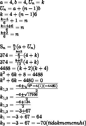 a=4,b=4,U_n=k\\U_n=a+(n-1)b\\k=4+(n-1)6\\\frac{k-4}{6}+1=n\\\frac{k-4+6}{6}=n\\\frac{k+2}{6}=n\\S_n=\frac{n}{2}(a+U_n)\\374=\frac{\frac{k+2}{6}}{2}(4+k)\\374=\frac{k+2}{12}(4+k)\\4488=(k+2)(k+4)\\k^2+6k+8=4488\\k^2+6k-4480=0\\k_{1,2}=\frac{-6 \underline{+}\sqrt{6^2-4(1)(-4480)}}{2}\\k_{1,2}=\frac{-6 \underline{+}\sqrt{17956}}{2}\\k_{1,2}=\frac{-6 \underline{+}134}{2}\\k_{1,2}=-3 \underline{+}67\\k_1=-3+67=64\\k_2=-3-67=-70(tidak memenuhi)