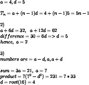 a=4,d=5\\\\T_n=a+(n-1)d=4+(n-1)5=5n-1\\\\2)\\a+6d=32,\ \ a+12d=62 \\difference=30=6d=>d=5 \\hence,\ a=2\\\\3)\\ numbers\ are=a-d,a,a+d\\\\sum=3a=21,\ a=7\\product=7(7^2-d^2)=231=7*33\\d=root(16)=4\\\\