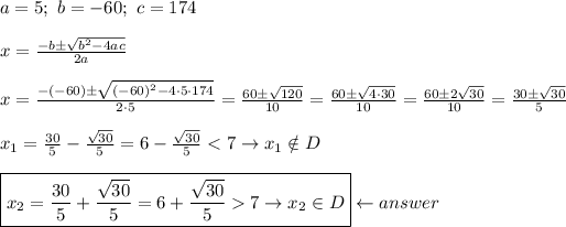 a=5;\ b=-60;\ c=174\\\\x=\frac{-b\pm\sqrt{b^2-4ac}}{2a}\\\\x=\frac{-(-60)\pm\sqrt{(-60)^2-4\cdot5\cdot174}}{2\cdot5}=\frac{60\pm\sqrt{120}}{10}=\frac{60\pm\sqrt{4\cdot30}}{10}=\frac{60\pm2\sqrt{30}}{10}=\frac{30\pm\sqrt{30}}{5}\\\\x_1=\frac{30}{5}-\frac{\sqrt{30}}{5}=6-\frac{\sqrt{30}}{5} < 7\to x_1\notin D\\\\\boxed{x_2=\frac{30}{5}+\frac{\sqrt{30}}{5}=6+\frac{\sqrt{30}}{5} > 7\to x_2\in D}\leftarrow answer
