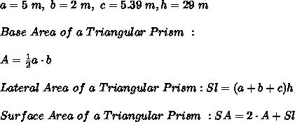 a=5 \ m , \ b= 2 \ m , \ c= 5.39 \ m , h = 29 \ m \\ \\Base \ Area \ of \ a \ Triangular \ Prism \ : \\ \\ A = \frac{1}{2}a \cdot b\\ \\Lateral \ Area \ of \ a \ Triangular \ Prism : Sl = (a+b+c)h \\ \\ Surface \ Area \ of \ a \ Triangular \ Prism \ : SA = 2 \cdot A + Sl