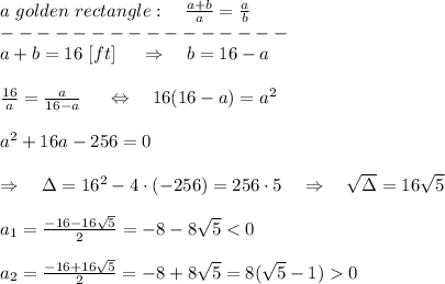 a\ golden\ rectangle:\ \ \  \frac{a+b}{a}=  \frac{a}{b} \\----------------\\a+b=16\ [ft]\ \ \ \ \Rightarrow \ \ \ b=16-a\\\\ \frac{16}{a} = \frac{a}{16-a} \ \ \ \ \Leftrightarrow\ \ \ 16(16-a)=a^2\\\\a^2+16a-256=0\\\\\ \ \ \Rightarrow\ \ \  \Delta=16^2-4\cdot(-256)=256\cdot5\ \ \ \Rightarrow\ \ \  \sqrt{\Delta} =16 \sqrt{5} \\\\a_1= \frac{-16-16 \sqrt{5} }{2} =-8-8 \sqrt{5} <0\\\\a_2= \frac{-16+16 \sqrt{5} }{2} =-8+8 \sqrt{5}=8( \sqrt{5} -1)>0\\\\