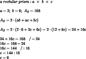 a\ rectular\ prism:a\ \times\ b\ \times\ c\\\\a=2;\ b=6;\ A_S=168\\\\A_S=2\cdot(ab+ac+bc)\\\\A_S=2\cdot(2\cdot6+2c+6c)=2\cdot(12+8c)=24+16c\\\\24+16c=168\ \ \ /-24\\16c=168-24\\16c=144\ \ \ /:16\\c=144:16\\c=9