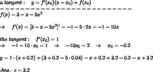 a\ tangent:\ \ \ y=f'(x_0)(x-x_0)+f(x_0)\\--------------------------\\ f(x)=3-x-5x^2\\\\\Rightarrow\ \ \ f'(x)=[3-x-5x^2]'=-1-5\cdot2x=-1-10x\\\\the\ tangent:\ \ \ f'(x_0)=1\\\Rightarrow\ \ \ -1-10\cdot x_0=1\ \ \ \Rightarrow\ \ \ -10x_0=2\ \ \ \Rightarrow\ \ \ x_0=-0.2\\\\y=1\cdot(x+0.2)+(3+0.2-5\cdot0.04)=x+0.2+3.2-0.2=x+3.2\\\\Ans.\ \ c=3.2