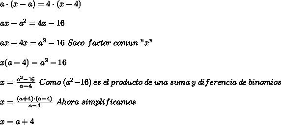 """a\cdot(x-a)=4\cdot(x-4)\\ \\ax-a^2=4x-16\\ \\ax-4x=a^2-16\ Saco\ factor\ comun\ """"x""""\\ \\x(a-4)=a^2-16\\ \\x= \frac{a^2-16}{a-4}\ \ Como\ (a^2-16)\ es\ el\ producto\ de\ una\ suma\ y\ diferencia\ de\ binomios\\ \\x= \frac{(a+4)\cdot(a-4)}{a-4}\ Ahora\ simplificamos\\ \\x=a+4"""
