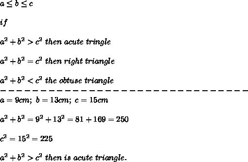 a\leq b\leq c\\\\if\\\\a^2+b^2 > c^2\ then\ acute\ tringle\\\\a^2+b^2=c^2\ then\ right\ triangle\\\\a^2+b^2 < c^2\ the\ obtuse\ triangle\\-------------------------------\\a=9cm;\ b=13cm;\ c=15cm\\\\a^2+b^2=9^2+13^2=81+169=250\\\\c^2=15^2=225\\\\a^2+b^2 > c^2\ then\ is\ acute\ triangle.