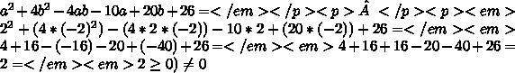 a^{2}+4b^{2}-4ab-10a+20b+26=</em></p><p></p><p><em>2^{2}+(4*(-2)^{2})-(4*2*(-2))-10*2+(20*(-2))+26=</em><em>4+16-(-16)-20+(-40)+26=</em><em>4+16+16-20-40+26= 2=</em><em>2\geq0)\neq0