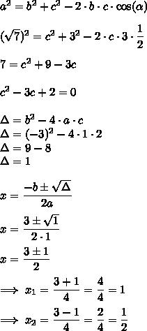 a^{2}=b^{2}+c^{2}-2\cdot b\cdot c\cdot\cos(\alpha)\\\\(\sqrt{7})^{2}=c^{2}+3^{2}-2\cdot c\cdot3\cdot\dfrac{1}{2}\\\\7=c^{2}+9-3c\\\\c^{2}-3c+2=0\\\\\Delta=b^{2}-4\cdot a\cdot c\\\Delta=(-3)^{2}-4\cdot1\cdot2\\\Delta=9-8\\\Delta=1\\\\x=\dfrac{-b\pm\sqrt{\Delta}}{2a}\\\\x=\dfrac{3\pm\sqrt{1}}{2\cdot1}\\\\x=\dfrac{3\pm1}{2}\\\\\Longrightarrow\;x_{1}=\dfrac{3+1}{4}=\dfrac{4}{4}=1\\\\\Longrightarrow\;x_{2}=\dfrac{3-1}{4}=\dfrac{2}{4}=\dfrac{1}{2}