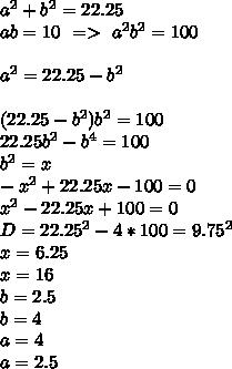 a^2+b^2=22.25\\ab=10 \ => \ a^2b^2=100\\\\ a^2=22.25-b^2\\\\  (22.25-b^2)b^2=100\\    22.25b^2-b^4=100\\     b^2=x\\   -x^2+22.25x-100=0\\    x^2-22.25x+100=0\\        D=22.25^2-4*100=9.75^2\\     x=6.25\\     x=16\\    b=2.5\\    b=4\\    a=4\\    a=2.5