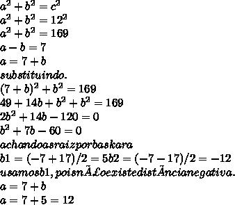 a^2+b^2=c^2\\ a^2+b^2=12^2\\ a^2+b^2=169\\ a-b=7\\ a=7+b\\ substituindo.\\ (7+b)^2+b^2=169\\ 49+14b+b^2+ b^2=169\\ 2b^2+14b-120=0\\ b^2+7b-60=0\\ achando as raiz por baskara\\ b1=(-7+ 17)/2=5 b2=(-7-17)/2=-12\\ usamos b1,pois não existe distância negativa.\\ a=7+b\\ a=7+5=12\\