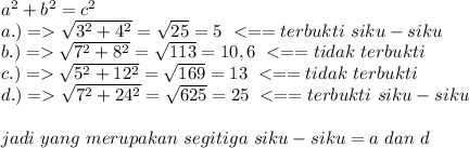 a^2+b^2=c^2 \\ a.)=> \sqrt{3^2+4^2}= \sqrt{25}  =5~<==terbukti~siku-siku \\ b.)=> \sqrt{7^2+8^2}= \sqrt{113}=10,6~<==tidak~terbukti \\ c.)=> \sqrt{5^2+12^2}= \sqrt{169}=13~<==tidak~terbukti  \\ d.)=> \sqrt{7^2+24^2}= \sqrt{625}  =25~<==terbukti~siku-siku \\  \\ jadi~yang~merupakan~segitiga~siku-siku=a~dan~d