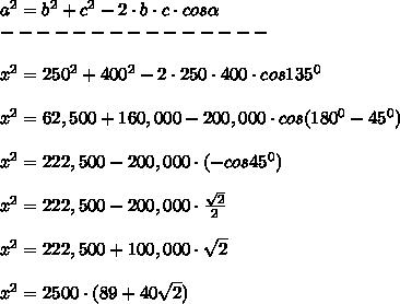 a^2=b^2+c^2-2\cdot b\cdot c\cdot cos \alpha \\---------------\\\\x^2=250^2+400^2-2\cdot250\cdot400\cdot cos135^0\\\\x^2=62,500+160,000-200,000\cdot cos(180^0-45^0)\\\\x^2=222,500-200,000\cdot(-cos45^0)\\\\x^2=222,500-200,000\cdot \frac{ \sqrt{2} }{2} \\\\x^2=222,500+100,000\cdot \sqrt{2} \\\\x^2=2500\cdot(89+40 \sqrt{2} )\\\\