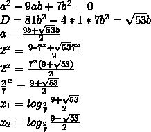 a^2-9ab+7b^2=0\\D=81b^2-4*1*7b^2=\sqrt{53}b\\a=\frac{9b+\sqrt{53}b}{2}\\2^x=\frac{9*7^x+\sqrt{53}7^x}{2}\\2^x=\frac{7^x(9+\sqrt{53})}{2}\\\frac{2}{7}^x=\frac{9+\sqrt{53}}{2}\\x_{1}=log_{\frac{2}{7}}\frac{9+\sqrt{53}}{2}\\x_{2}=log_{\frac{2}{7}}\frac{9-\sqrt{53}}{2}