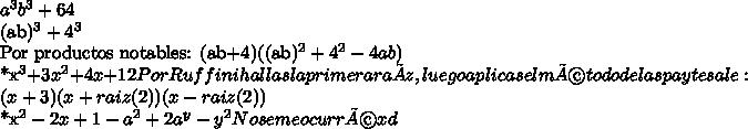 a^3b^3+64(ab)^3+4^3Por productos notables:(ab+4)((ab)^2+4^2-4ab)*x^3+3x^2+4x+12Por Ruffini hallas la primera raíz, luego aplicas el método del aspa y te sale:(x+3)(x+raiz(2))(x-raiz(2))*x^2-2x+1-a^2+2a^y-y^2No se me ocurré xd