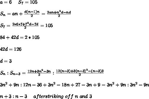 a = 6 \ \ \ \ S_7 = 105 \\ \\ S_n = a n + \frac{d (n-1) n }{2} = \frac{2 a n + n^2 d - n d}{2} \\ \\ S_7 = \frac{2 *6 * 7 + 7^2 d - 7 d}{2} = 105 \\ \\ 84 +42 d = 2 * 105\\ \\ 42 d = 126\\ \\ d = 3 \\ \\ S_n : S_{n-3} = \frac{12 n + 3n^2 - 3 n}{2} : \frac{12 (n-3) + 3 (n-3)^2 - (n-3) 3}{2} \\ \\ 3n^2 + 9n : 12n - 36 + 3n^2 - 18 n + 27 - 3n + 9 = 3n^2 + 9 n : 3 n^2 -9 n \\ \\ n+3 : n - 3 \ \ \ \ after striking\ off\ n\ and\ 3\\