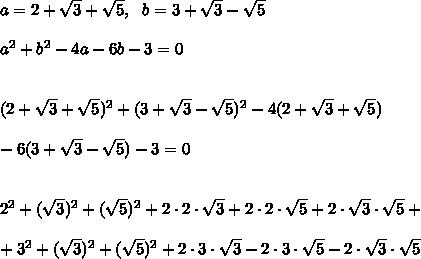 a =2+\sqrt{ 3} +\sqrt{ 5 }, \ \ b= 3+\sqrt{ 3} - \sqrt{5} \\ \\ a^2 + b^2 - 4a -6b-3=0 \\ \\ \\ (2+\sqrt{ 3} +\sqrt{ 5 })^2 + (3+\sqrt{ 3} - \sqrt{5})^2 - 4 (2+\sqrt{ 3} +\sqrt{ 5 })\\\\ -6 (3+\sqrt{ 3} - \sqrt{5})-3=0 \\ \\ \\ 2^2 + (\sqrt{3})^2 + (\sqrt{5})^2 + 2 \cdot 2 \cdot \sqrt{3} + 2\cdot 2\cdot\sqrt{5} + 2\cdot \sqrt{3}\cdot \sqrt{5} +\\ \\ + 3^2 + (\sqrt{3})^2 + (\sqrt{5})^2 + 2\cdot 3\cdot \sqrt{3} - 2\cdot 3\cdot \sqrt{5} - 2\cdot \sqrt{3}\cdot \sqrt{5}
