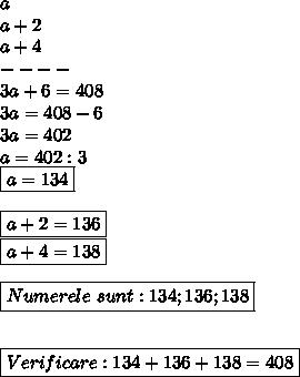 a \\ a+2 \\ a+4 \\----\\3a+6=408 \\3a=408-6 \\3a=402 \\ a=402:3 \\\ \boxed{a=134} \\  \\ \boxed{a+2=136} \\ \boxed{a+4=138} \\ \\\boxed{Numerele \ sunt :134;136;138} \\  \\ \\ \boxed{Verificare :134+136+138=408}