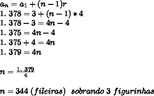 a _{n}=a _{1}+(n-1)r\\1.~378=3+(n-1)*4\\1.~378-3=4n-4\\1.~375=4n-4\\1.~375+4=4n\\1.~379=4n\\\\n= \frac{1.~379}{4}\\\\n=344~(fileiras)~~sobrando~3~figurinhas