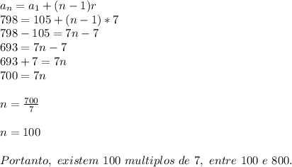 a _{n}=a _{1}+(n-1)r\\798=105+(n-1)*7\\798-105=7n-7\\693=7n-7\\693+7=7n\\700=7n\\\\n= \frac{700}{7}\\\\n=100\\\\Portanto,~existem~100~multiplos~de~7,~entre~100~e~800.