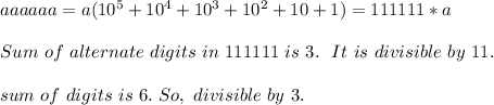 a a a a a a = a(10^5+10^4+10^3+10^2+10+1) = 111111 * a \\ \\ Sum\ of\ alternate\ digits\ in\ 111111\ is\ 3.\ \ It\ is\ divisible\ by\ 11.\ \\ \\ sum\ of\ digits\ is\ 6.\ So,\ divisible\ by\ 3.