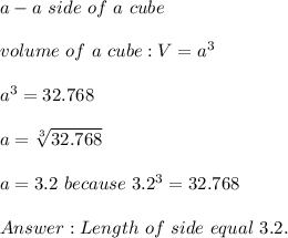 a-a\ side\ of\ a\ cube\\\\volume\ of\ a\ cube:V=a^3\\\\a^3=32.768\\\\a=\sqrt[3]{32.768}\\\\a=3.2\ because\ 3.2^3=32.768\\\\Answer:Length\ of\ side\ equal\ 3.2.
