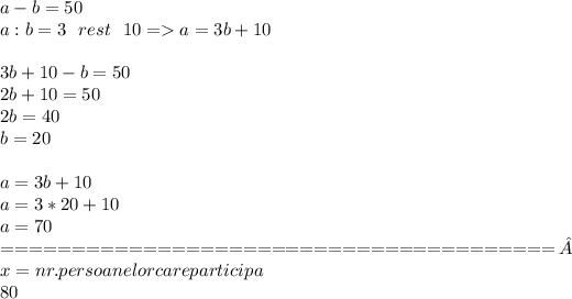 a-b=50 \\ a:b=3 \ \ rest\ \ 10=>a=3b+10 \\  \\ 3b+10-b=50 \\ 2b+10=50 \\ 2b=40 \\ b=20 \\   \\ a=3b+10 \\ a=3*20+10 \\ a=70 \\   =======================================\\x= nr. persoanelor care participa\\80% din x= 80/100*x=4x/5\\5% din x =[tex] \\  \frac{5}{100} *x= \frac{x}{20} \ \ profesori