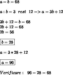 a-b=68 \\  \\ a:b=3\ \ rest\ \ 12=>a=3b+12 \\  \\ 3b+12-b=68 \\ 2b+12=68 \\ 2b=56 \\  \\ \boxed{b=28} \\  \\ a=3*28+12 \\  \\ \boxed{a=96} \\  \\ Verificare:\ \ 96-28=68