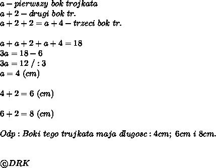 a-pierwszy\ bok\ trojkata\\a+2-drugi\ bok\ tr.\\a+2+2=a+4-trzeci\ bok\ tr.\\\\a+a+2+a+4=18\\3a=18-6\\3a=12\ /:3\\a=4\ (cm)\\\\4+2=6\ (cm)\\\\6+2=8\ (cm)\\\\Odp:Boki\ tego\ trujkata\ maja\ dlugosc:4cm;\ 6cm\ i\ 8cm.\\\\\\\©DRK