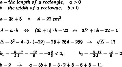 a-the\ length\ of\ a\ rectangle,\ \ \ a>0\\b-the\ width\ of\ a\ rectangle,\ \ \ b>0\\\\a=3b+5\ \ \ \wedge\ \ \ A=22\ cm^2\\ \\A=a\cdot b\ \ \ \Leftrightarrow\ \ \ (3b+5)\cdot b=22\ \ \Leftrightarrow \ \ 3b^2+5b-22=0\\ \\\Delta=5^2-4\cdot3\cdot(-22)=25+264=289\ \ \Rightarrow\ \ \sqrt{\Delta} =17\\ \\b_1= \frac{-5-17}{2\cdot3} = \frac{-22}{6}=-3 \frac{2}{3} <0,\ \ \ \ \ \ \ \ \ b_2= \frac{-5+17}{2\cdot3} = \frac{12}{6}=2\\ \\b=2\ \ \ \Rightarrow\ \ \ \ a=3 b+5=3\cdot2+5=6+5=11