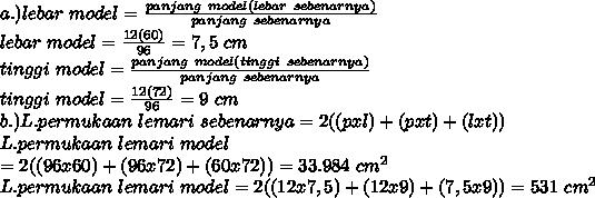 a.)lebar~model= \frac{panjang~model(lebar~sebenarnya)}{panjang~sebenarnya}  \\ lebar~model= \frac{12(60)}{96}=7,5~cm  \\ tinggi~model= \frac{panjang~model(tinggi~sebenarnya)}{panjang~sebenarnya} \\ tinggi~model= \frac{12(72)}{96}=9~cm \\ b.)L.permukaan~lemari~sebenarnya=2((pxl)+(pxt)+(lxt)) \\  L.permukaan~lemari~model \\ =2((96x60)+(96x72)+(60x72))=33.984~cm^2 \\ L.permukaan~lemari~model=2((12x7,5)+(12x9)+(7,5x9))=531~cm^2\\