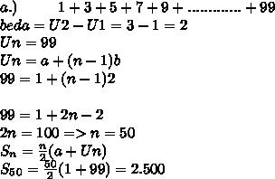 a.)~~~~~~~~1 + 3 + 5 + 7 + 9 +............. + 99 \\beda=U2-U1=3-1=2 \\ Un=99 \\ Un= a+(n-1)b \\ 99=1+(n-1)2 \\ \\ 99=1+2n-2 \\ 2n=100=>n=50 \\S_n = \frac{n}{2}(a+Un) \\ S_5_0= \frac{50}{2}(1+99)=2.500