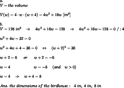 a.\\V-the\ volume\\\\V(w)=4\cdot w\cdot (w+4)=4w^2+16w\ [in^3]\\\\b.\\V=128\ in^3\ \ \ \Rightarrow\ \ \ 4w^2+16w=128\ \ \ \Rightarrow\ \ \ 4w^2+16w-128=0\ /:4\\\\w^2+4w-32=0\\\\w^2+4w+4-36=0\ \ \ \Leftrightarrow\ \ \ (w+2)^2=36\\\\w+2=6\ \ \ \ \ or\ \ \ \ \ w+2=-6\\\\w=4\ \ \ \ \ \ \ \ \ \ \ \ \ \ \ \ \ \ w=-8\ \ \ \ (and\ \ \ w>0)\\\\w=4\ \ \ \Rightarrow\ \ \ w+4=8\\\\Ans.\  the\ dimensions\ of\ the\ birdhouse:\ \ 4\ in,\ 4\ in,\ 8 \ in