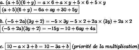 a.\ (a+5)(6+y)=a\times6+a\times y+5\times6+5\times y\\\boxed{(a+5)(6+y)=6a+a y+30+5y}\\\\b.\ (-5+2a)(3y+2)=-5\times3y-5\times2+2a\times(3y)+2a\times2\\\boxed{(-5+2a)(3y+2)=-15y-10+6ay+4a}\\\\\\c.\ \boxed{10-a\times3+b=10-3a+b}\ (priorit\acute{e}\ de\ la\ multiplication)