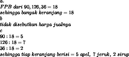 a. \\ FPB ~dari~90,126,36 =18 \\ sehingga~banyak~keranjang=18 \\ b \\ tidak~disebutkan~harga~jualnya \\ c \\ 90:18=5 \\ 126:18=7 \\ 36:18=2 \\ sehingga~tiap~keranjang~berisi=5~apel,~7~jeruk,~2~sirup