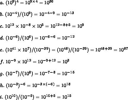 a. \ (10^9)^4=10^9^\times^4=10^3^6 \\  \\ b. \ (10^-^4)/(10^9)=10^-^4^-^9=10^-^1^3 \\  \\ c. \ 10^1^2\times10^-^8\times10^5=10^1^2^-^8^+^5=10^9 \\  \\ d. \ (10^-^6)/(10^6)=10^-^6^-^6=10^-^1^2 \\  \\ e. \ (10^4^1\times10^7)/(10^-^3^9)=(10^4^8)/(10^-^3^9)=10^4^8^+^3^9=10^8^7 \\  \\ f. \ 10^-^9\times10^1^2=10^-^9^+^1^2=10^3 \\  \\ g. \ (10^-^7)/(10^8)=10^-^7^-^8=10^-^1^5 \\  \\ h. \ (10^-^3)^-^6=10^-^3^\times^(^-^6^)=10^1^8 \\  \\ i. \ (10^1^0)/(10^-^5)=10^1^0^+^5=10^1^5