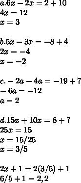 a.6x-2x=2+10 \\ 4x=12 \\ x=3 \\  \\ b.5x-3x=-8+4 \\ 2x=-4 \\ x=-2 \\  \\c.-2a-4a=-19+7 \\ -6a=-12 \\ a=2 \\  \\ d.15x+10x=8+7 \\25x=15 \\ x=15/25  \\ x=3/5 \\  \\ 2x+1=2(3/5)+1 \\ 6/5+1=2,2