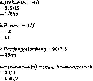 a.frekuensi=n/t \\ =2,5/15 \\ =1/6 hz \\  \\ b.Periode=1/f \\ =1.6 \\ =6s \\  \\ c.Panjang gelombang=90/2,5 \\ =36 cm \\  \\ d.cepatrambat(v)=pjg.gelombang/periode \\ =36/6 \\ =6cm/s