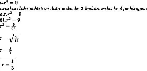 a.r^{3} = 9\\uraikan\ lalu\ subtitusi\ data\ suku\ ke\ 2\ ke data\ suku\ ke\ 4, sehingga :\\a.r.r^{2} = 9\\81.r^{2}= 9\\r^{2} = \frac{9}{81}\\\\r= \sqrt{ \frac{9}{81} }\\\\r= \frac{3}{9} \\\\\boxed{r= \frac{1}{3} }