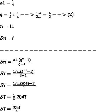 a1=\frac {1} {4}\\ \\ q=\frac {1} {2} : \frac {1} {4}-->\frac {1.4} {2.1}=\frac {4} {2}-->(2)\\ \\ n=11\\ \\ Sn=?\\ \\ --------------------\\ \\ Sn=\frac {a1.(q^n-1)} {q-1}\\ \\ S7=\frac {1/4.(2^1^1-1)} {2-1}\\ \\ S7=\frac {1/4.(2048-1)} {1}\\ \\ S7=\frac {1} {4}.2047\\ \\ S7=\frac {2047} {4}