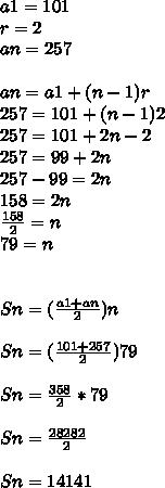 a1=101\\ r=2\\ an=257\\ \\ an=a1+(n-1)r\\ 257=101+(n-1)2\\ 257=101+2n-2\\ 257=99+2n\\ 257-99=2n\\ 158=2n\\ \frac { 158 }{ 2 } =n\\ 79=n\\ \\ \\ Sn=(\frac { a1+an }{ 2 } )n\\ \\ Sn=(\frac { 101+257 }{ 2 } )79\\ \\ Sn=\frac { 358 }{ 2 } *79\\ \\ Sn=\frac { 28282 }{ 2 } \\ \\ Sn=14141