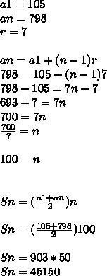 a1=105\\ an=798\\ r=7\\ \\ an=a1+(n-1)r\\ 798=105+(n-1)7\\ 798-105=7n-7\\ 693+7=7n\\ 700=7n\\ \frac { 700 }{ 7 } =n\\ \\ 100=n\\ \\ \\ Sn=(\frac { a1+an }{ 2 } )n\\ \\ Sn=(\frac { 105+798 }{ 2 } )100\\ \\ Sn=903*50\\ Sn=45150